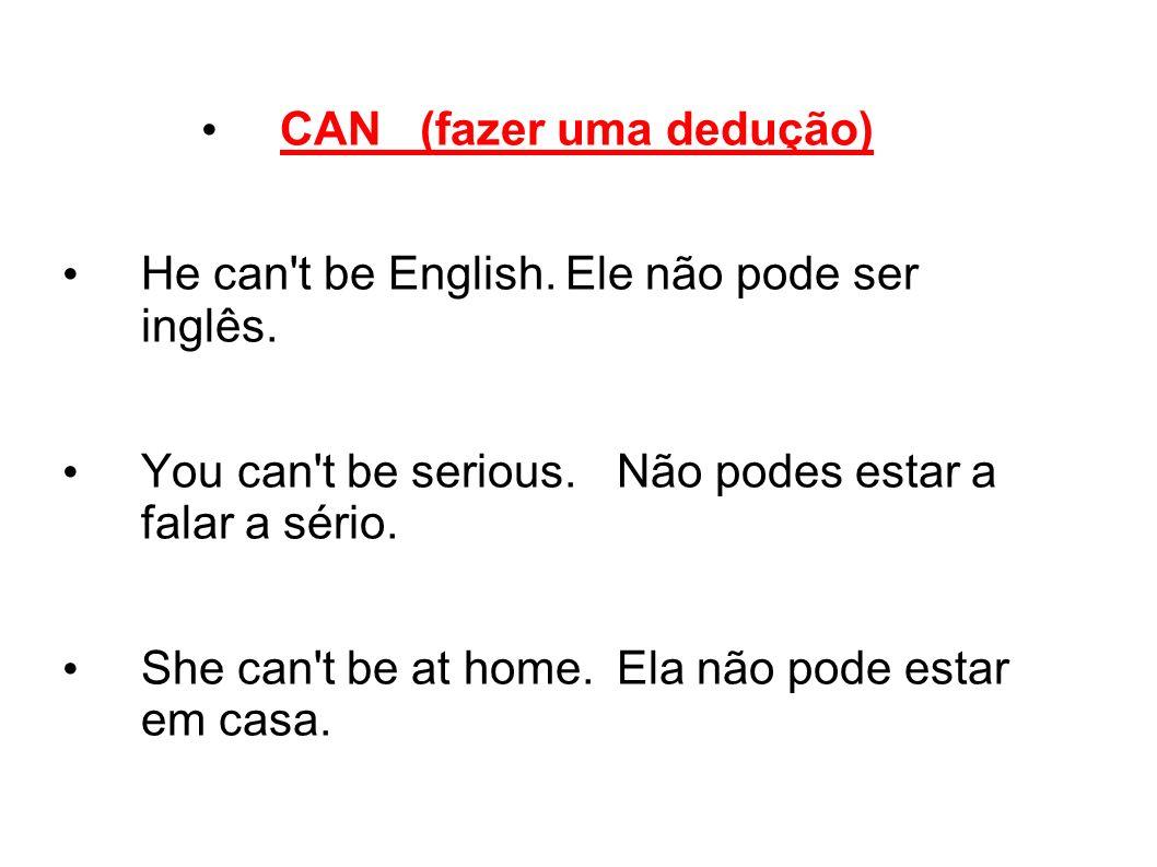 CAN (fazer uma dedução) He can't be English.Ele não pode ser inglês. You can't be serious.Não podes estar a falar a sério. She can't be at home.Ela nã