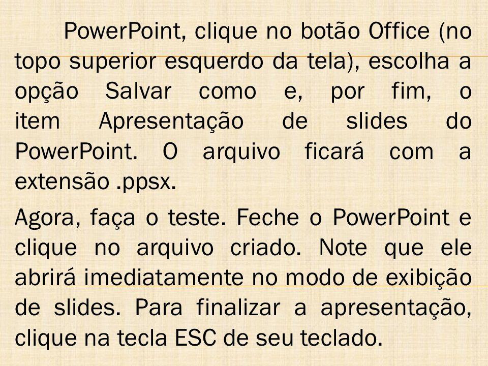 PowerPoint, clique no botão Office (no topo superior esquerdo da tela), escolha a opção Salvar como e, por fim, o item Apresentação de slides do Power