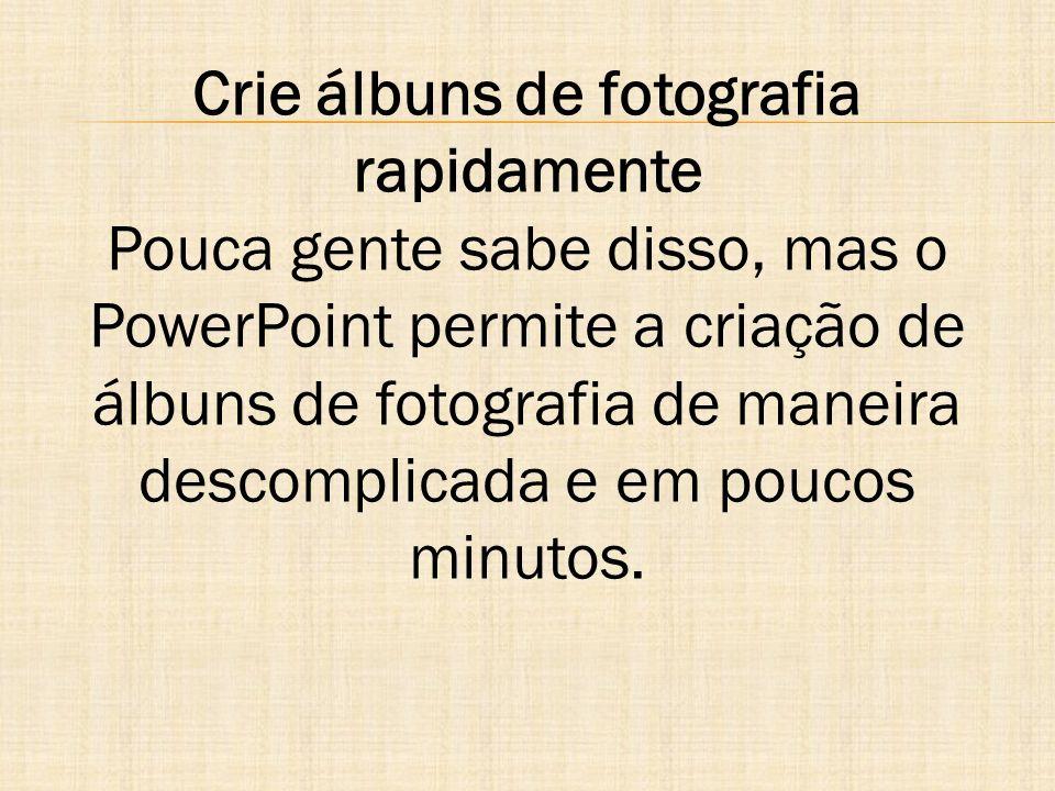 Crie álbuns de fotografia rapidamente Pouca gente sabe disso, mas o PowerPoint permite a criação de álbuns de fotografia de maneira descomplicada e em