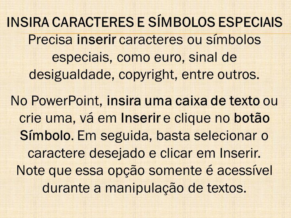 INSIRA CARACTERES E SÍMBOLOS ESPECIAIS Precisa inserir caracteres ou símbolos especiais, como euro, sinal de desigualdade, copyright, entre outros. No