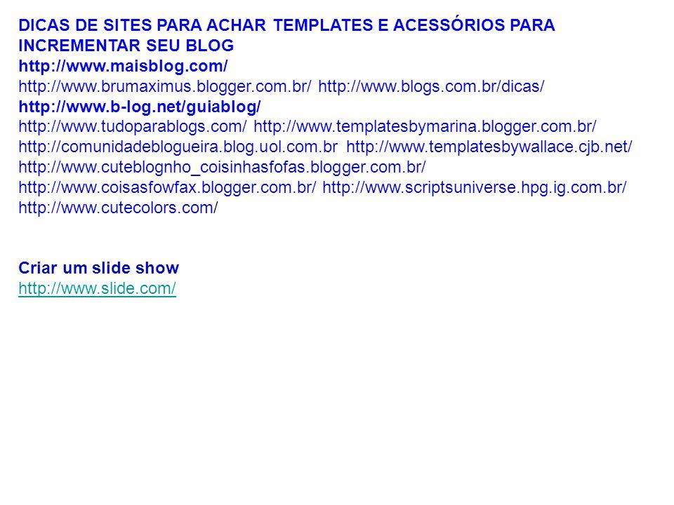 DICAS DE SITES PARA ACHAR TEMPLATES E ACESSÓRIOS PARA INCREMENTAR SEU BLOG http://www.maisblog.com/ http://www.brumaximus.blogger.com.br/ http://www.b