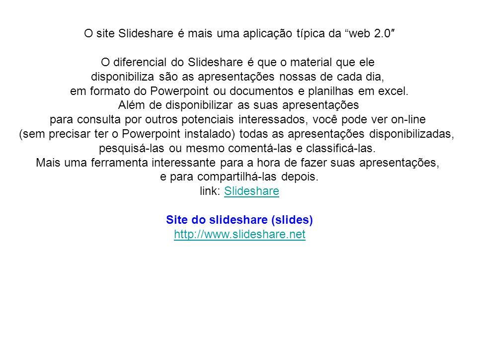 O site Slideshare é mais uma aplicação típica da web 2.0 O diferencial do Slideshare é que o material que ele disponibiliza são as apresentações nossa