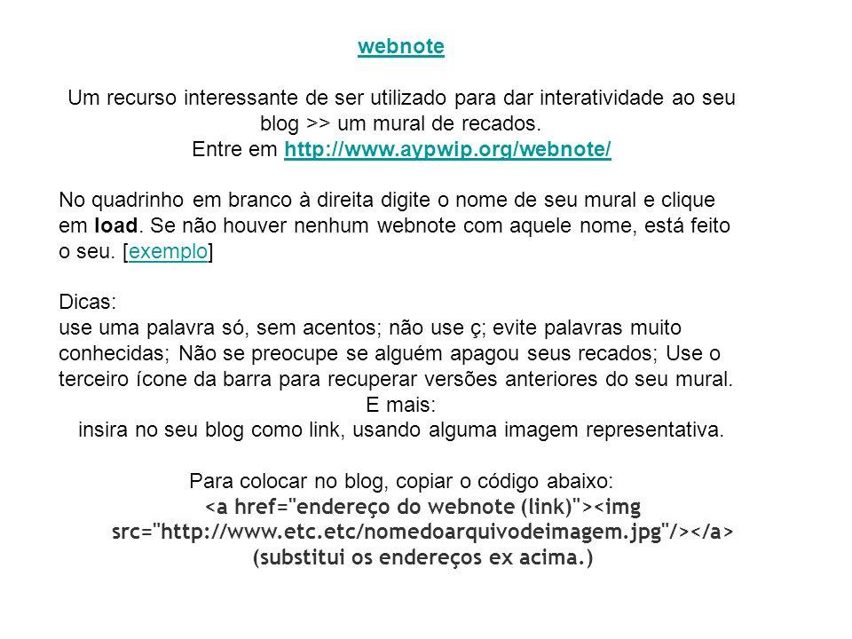 Um recurso interessante de ser utilizado para dar interatividade ao seu blog >> um mural de recados. Entre em http://www.aypwip.org/webnote/http://www
