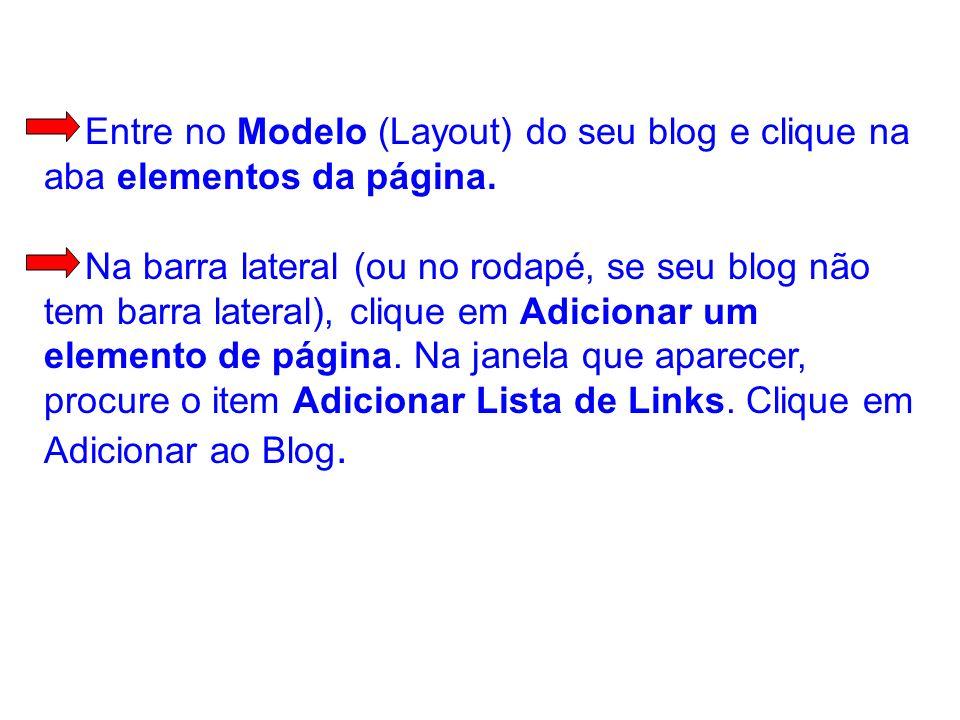 Entre no Modelo (Layout) do seu blog e clique na aba elementos da página. Na barra lateral (ou no rodapé, se seu blog não tem barra lateral), clique e