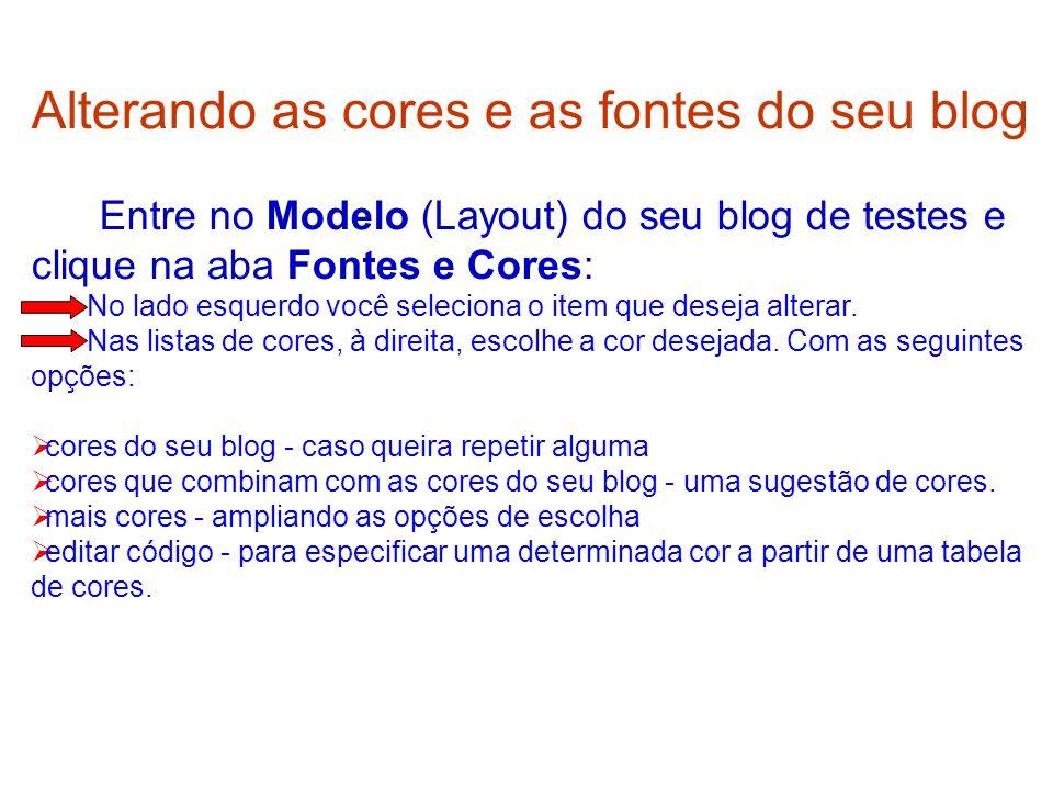 Alterando as cores e as fontes do seu blog Entre no Modelo (Layout) do seu blog de testes e clique na aba Fontes e Cores: No lado esquerdo você seleci