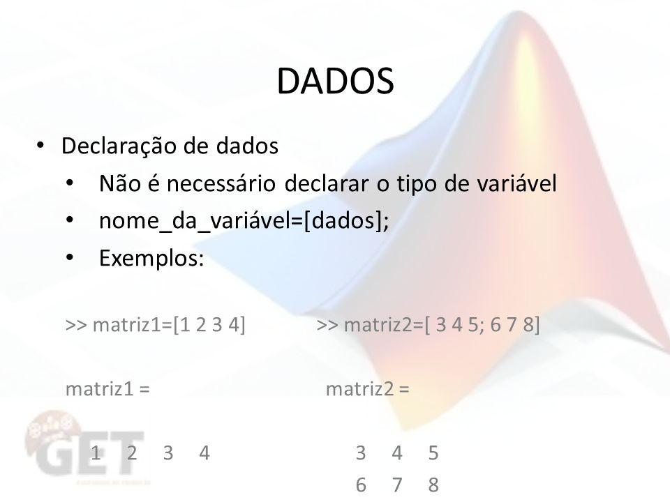 DADOS Declaração de dados Não é necessário declarar o tipo de variável nome_da_variável=[dados]; Exemplos: >> matriz1=[1 2 3 4] >> matriz2=[ 3 4 5; 6 7 8] matriz1 = matriz2 = 1 2 3 4 3 4 5 6 7 8