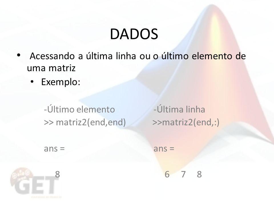 DADOS Acessando a última linha ou o último elemento de uma matriz Exemplo: -Último elemento-Última linha >> matriz2(end,end) >>matriz2(end,:)ans = 8 6 7 8