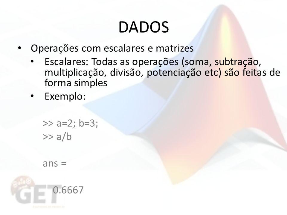 DADOS Operações com escalares e matrizes Escalares: Todas as operações (soma, subtração, multiplicação, divisão, potenciação etc) são feitas de forma simples Exemplo: >> a=2; b=3; >> a/b ans = 0.6667