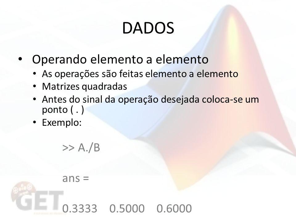 DADOS Operando elemento a elemento As operações são feitas elemento a elemento Matrizes quadradas Antes do sinal da operação desejada coloca-se um ponto (.