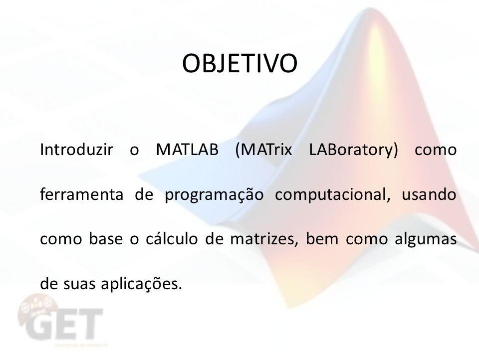 OBJETIVO Introduzir o MATLAB (MATrix LABoratory) como ferramenta de programação computacional, usando como base o cálculo de matrizes, bem como algumas de suas aplicações.
