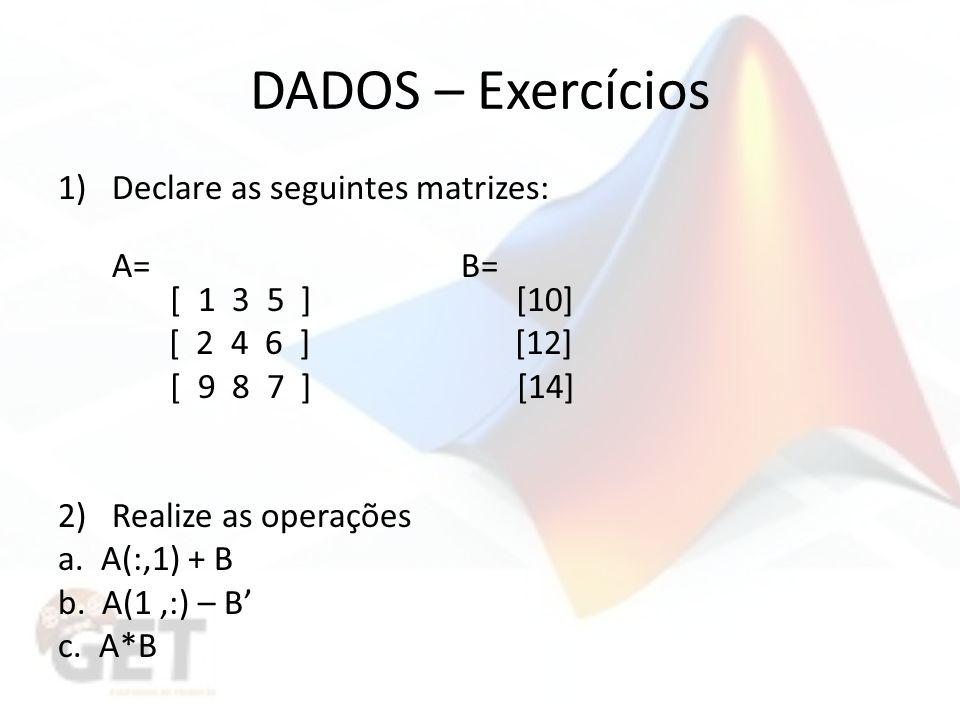 DADOS – Exercícios 1)Declare as seguintes matrizes: A= B= [ 1 3 5 ] [10] [ 2 4 6 ] [12] [ 9 8 7 ] [14] 2)Realize as operações a.