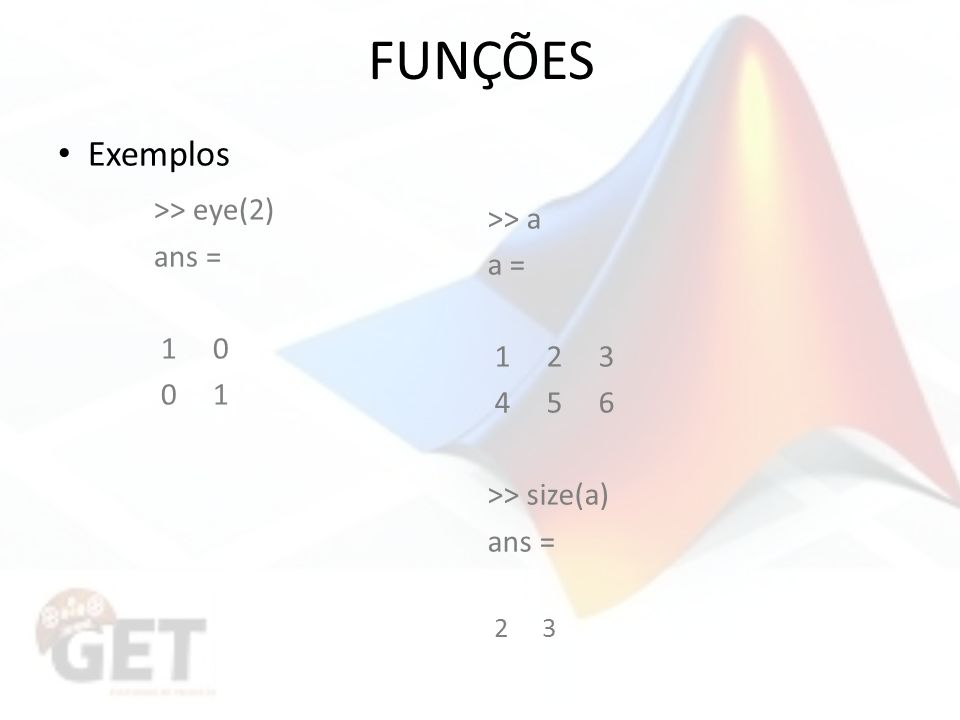 FUNÇÕES Exemplos >> eye(2) ans = 1 0 0 1 >> a a = 1 2 3 4 5 6 >> size(a) ans = 2 3