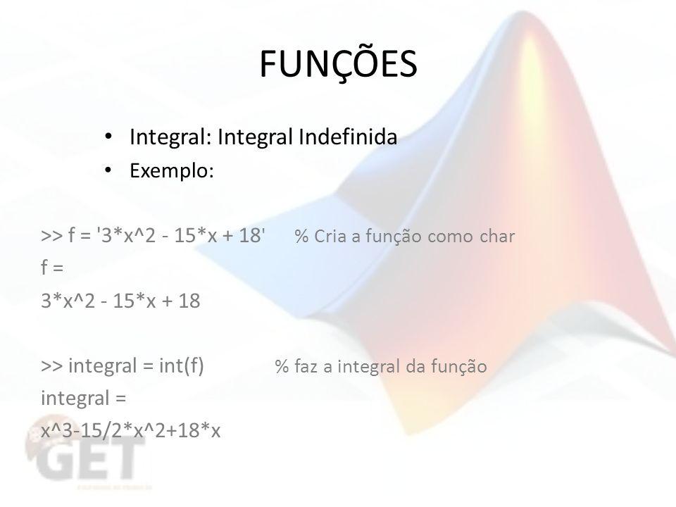 FUNÇÕES Integral: Integral Indefinida Exemplo: >> f = 3*x^2 - 15*x + 18 % Cria a função como char f = 3*x^2 - 15*x + 18 >> integral = int(f) % faz a integral da função integral = x^3-15/2*x^2+18*x