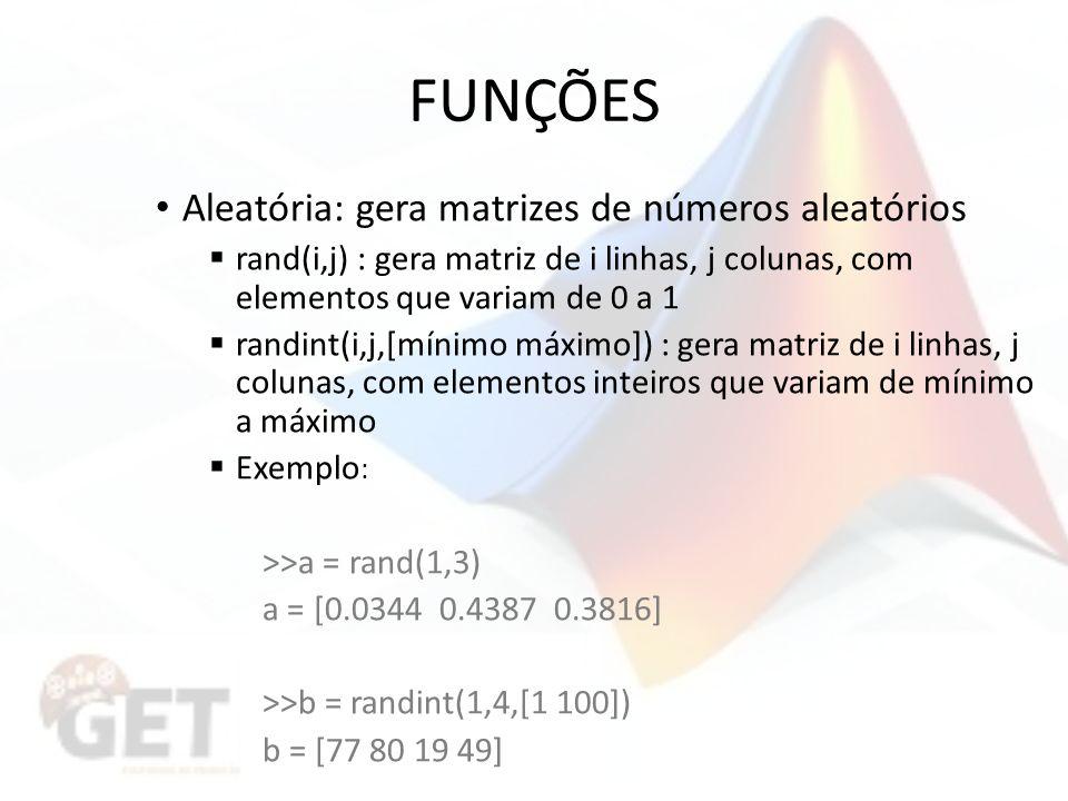 FUNÇÕES Aleatória: gera matrizes de números aleatórios rand(i,j) : gera matriz de i linhas, j colunas, com elementos que variam de 0 a 1 randint(i,j,[mínimo máximo]) : gera matriz de i linhas, j colunas, com elementos inteiros que variam de mínimo a máximo Exemplo : >>a = rand(1,3) a = [0.0344 0.4387 0.3816] >>b = randint(1,4,[1 100]) b = [77 80 19 49]