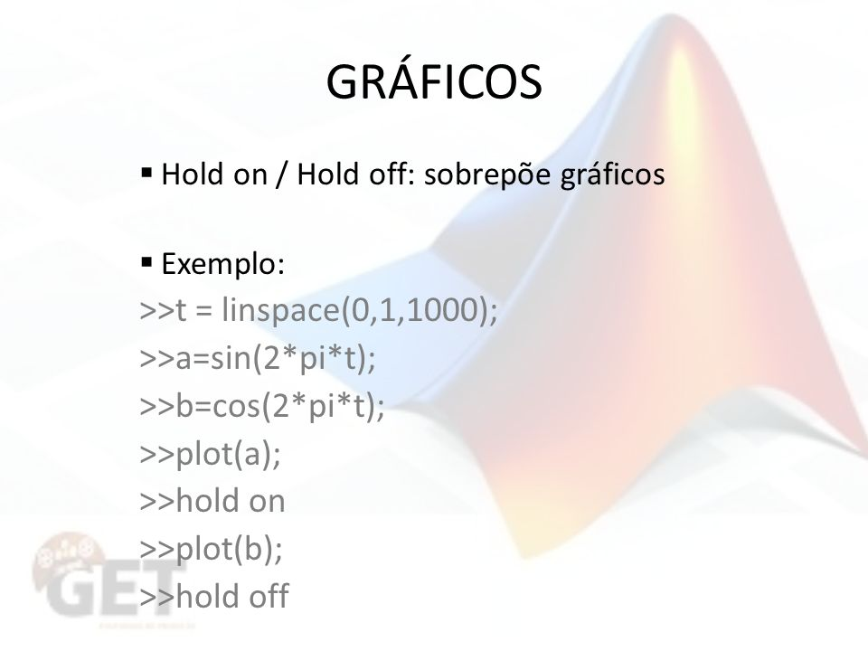 GRÁFICOS Hold on / Hold off: sobrepõe gráficos Exemplo: >>t = linspace(0,1,1000); >>a=sin(2*pi*t); >>b=cos(2*pi*t); >>plot(a); >>hold on >>plot(b); >>