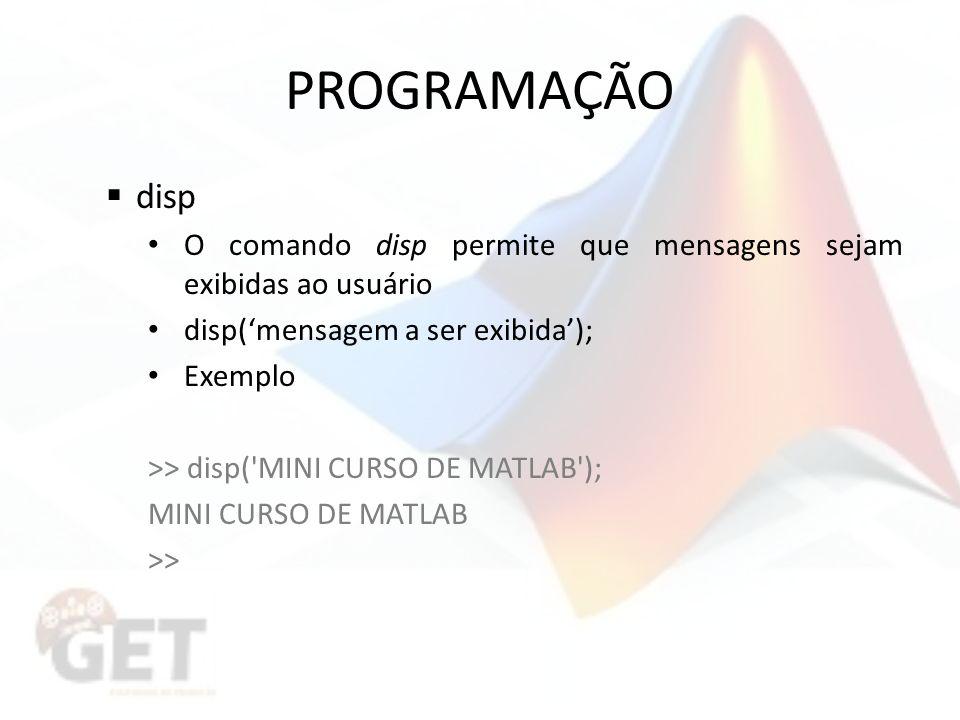 PROGRAMAÇÃO disp O comando disp permite que mensagens sejam exibidas ao usuário disp(mensagem a ser exibida); Exemplo >> disp( MINI CURSO DE MATLAB ); MINI CURSO DE MATLAB >>