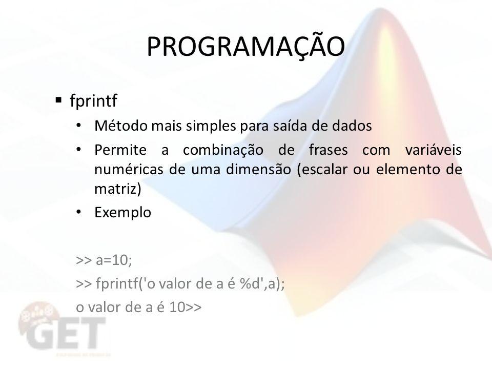 PROGRAMAÇÃO fprintf Método mais simples para saída de dados Permite a combinação de frases com variáveis numéricas de uma dimensão (escalar ou elemento de matriz) Exemplo >> a=10; >> fprintf( o valor de a é %d ,a); o valor de a é 10>>