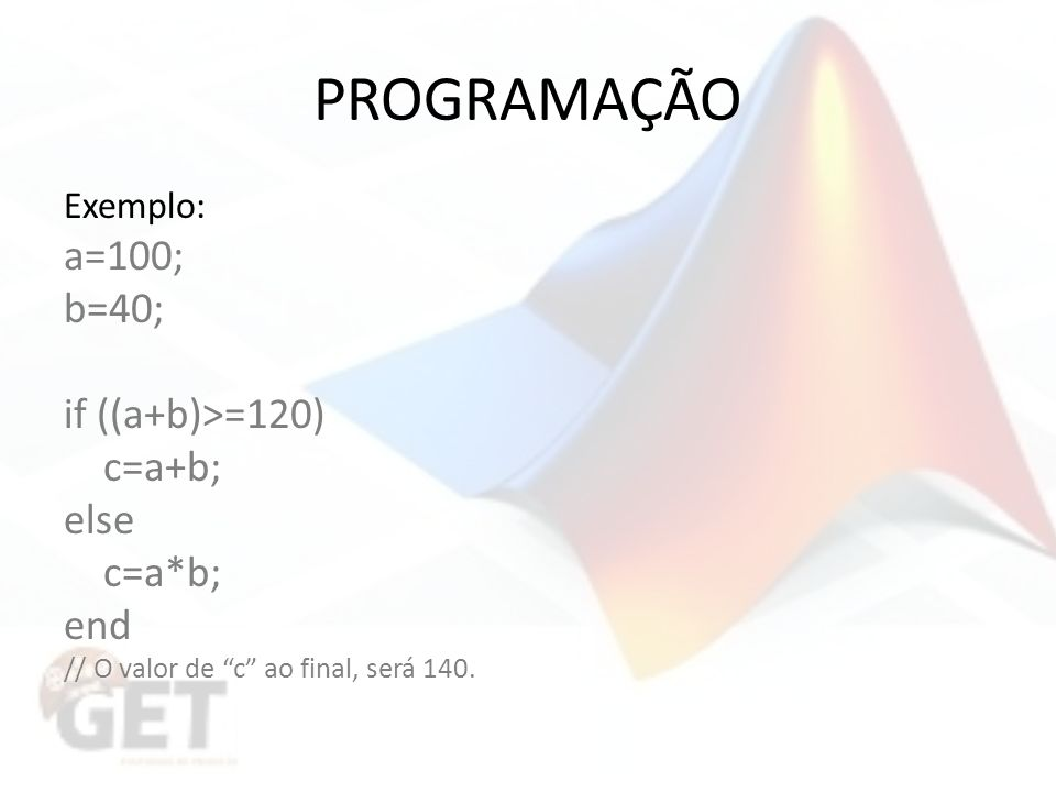 PROGRAMAÇÃO Exemplo: a=100; b=40; if ((a+b)>=120) c=a+b; else c=a*b; end // O valor de c ao final, será 140.