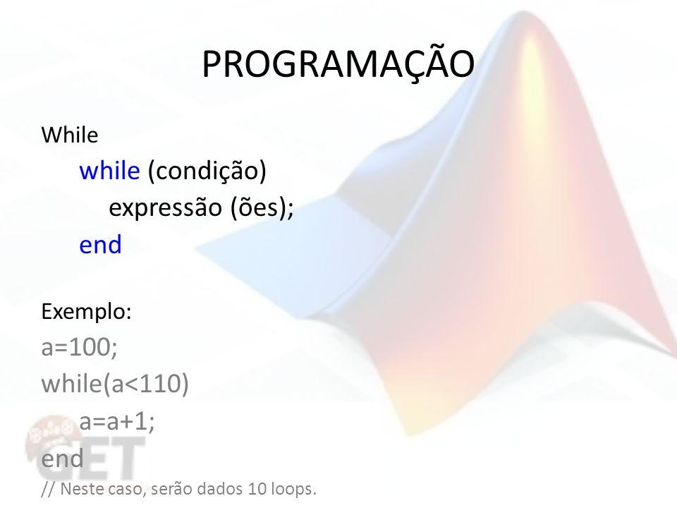 PROGRAMAÇÃO While while (condição) expressão (ões); end Exemplo: a=100; while(a<110) a=a+1; end // Neste caso, serão dados 10 loops.
