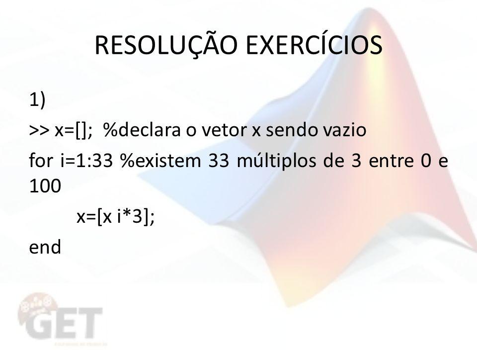 RESOLUÇÃO EXERCÍCIOS 1) >> x=[]; %declara o vetor x sendo vazio for i=1:33 %existem 33 múltiplos de 3 entre 0 e 100 x=[x i*3]; end