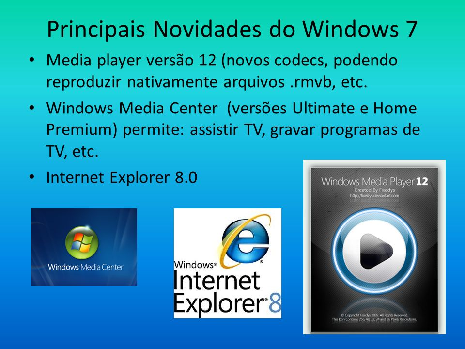 Principais Novidades do Windows 7 Media player versão 12 (novos codecs, podendo reproduzir nativamente arquivos.rmvb, etc. Windows Media Center (versõ