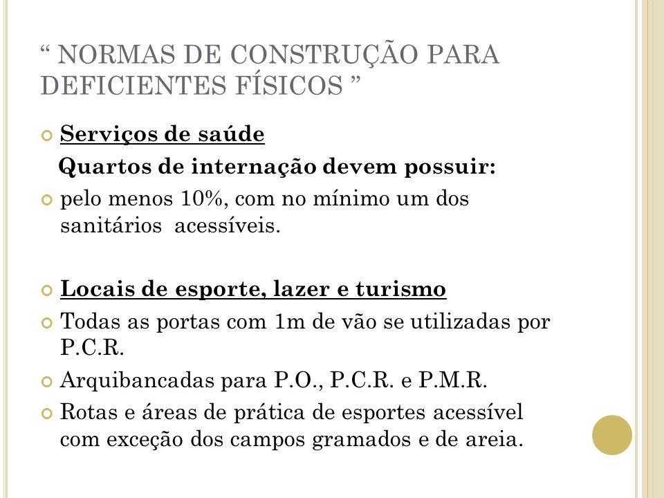 NORMAS DE CONSTRUÇÃO PARA DEFICIENTES FÍSICOS Serviços de saúde Quartos de internação devem possuir: pelo menos 10%, com no mínimo um dos sanitários a