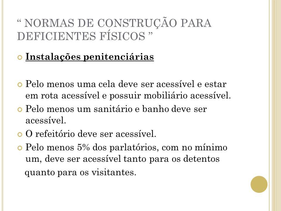 NORMAS DE CONSTRUÇÃO PARA DEFICIENTES FÍSICOS Instalações penitenciárias Pelo menos uma cela deve ser acessível e estar em rota acessível e possuir mo