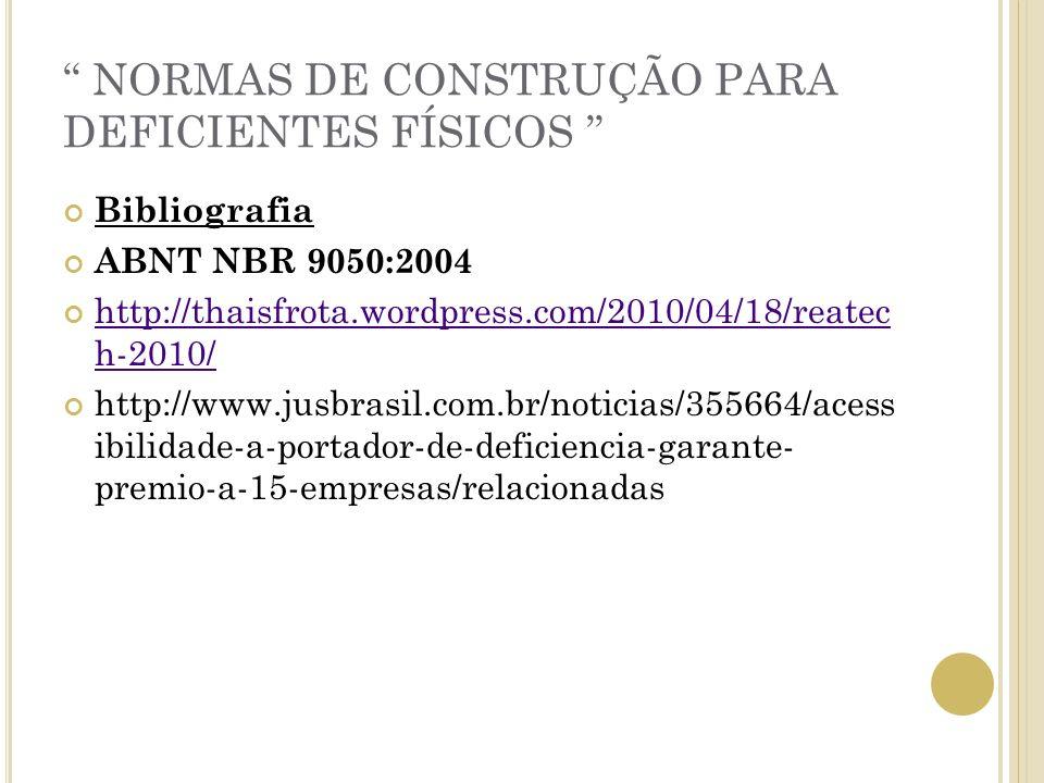 NORMAS DE CONSTRUÇÃO PARA DEFICIENTES FÍSICOS Bibliografia ABNT NBR 9050:2004 http://thaisfrota.wordpress.com/2010/04/18/reatec h-2010/ http://thaisfr