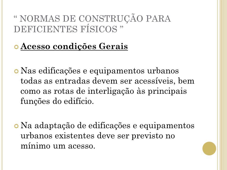 NORMAS DE CONSTRUÇÃO PARA DEFICIENTES FÍSICOS Acesso condições Gerais Nas edificações e equipamentos urbanos todas as entradas devem ser acessíveis, b