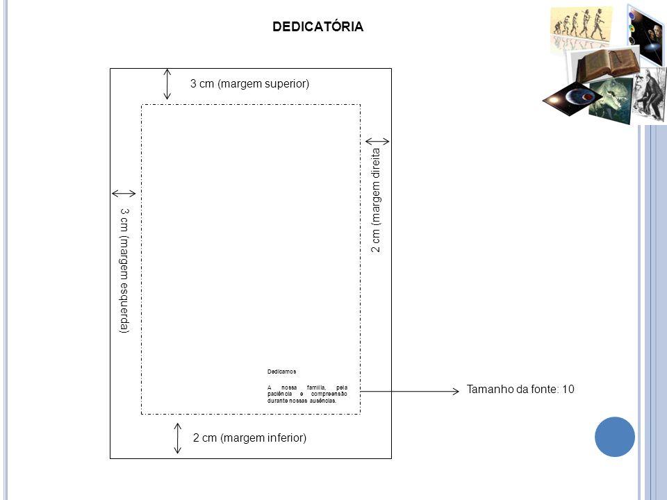 DEDICATÓRIA Tamanho da fonte: 10 3 cm (margem superior) 3 cm (margem esquerda) 2 cm (margem direita 2 cm (margem inferior) Dedicamos A nossa família,