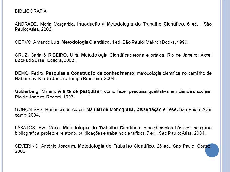 BIBLIOGRAFIA ANDRADE, Maria Margarida. Introdução à Metodologia do Trabalho Científico. 6 ed., São Paulo: Atlas, 2003. CERVO, Amando Luiz. Metodologia