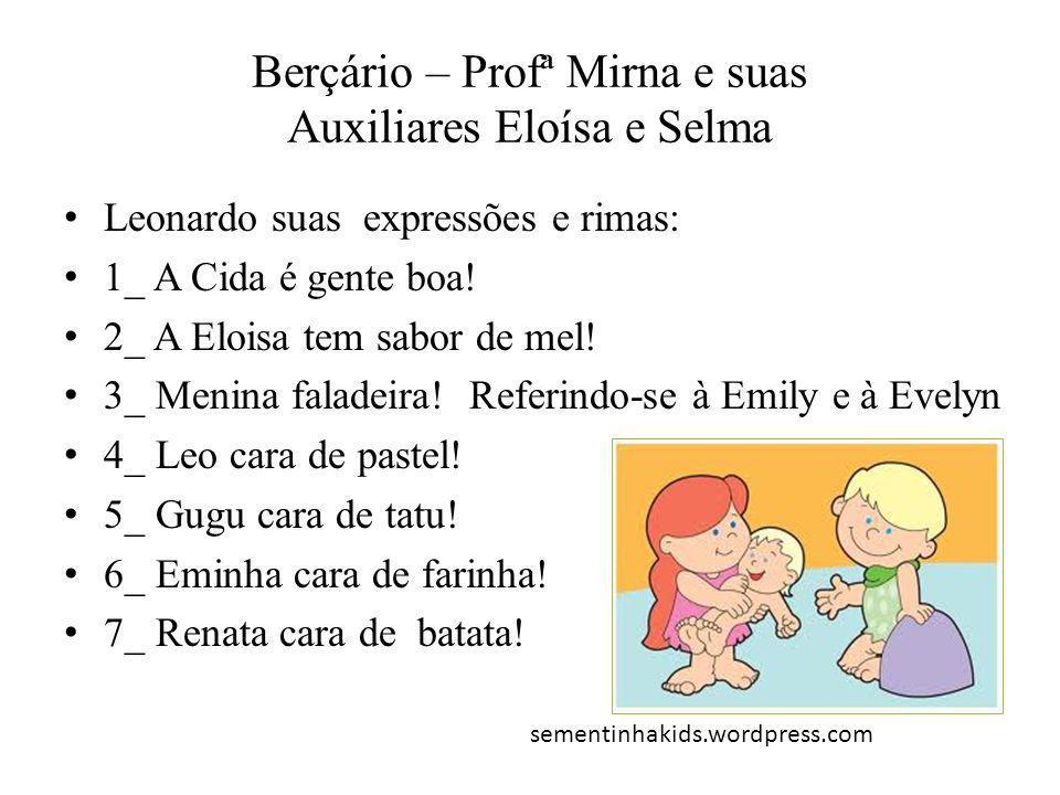 Berçário – Profª Mirna e suas Auxiliares Eloísa e Selma Leonardo suas expressões e rimas: 1_ A Cida é gente boa! 2_ A Eloisa tem sabor de mel! 3_ Meni