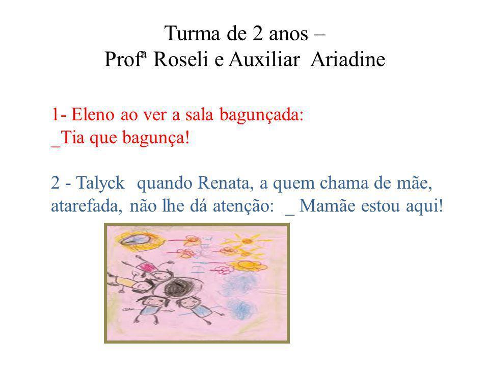 Turma de 2 anos – Profª Roseli e Auxiliar Ariadine 1- Eleno ao ver a sala bagunçada: _Tia que bagunça! 2 - Talyck quando Renata, a quem chama de mãe,