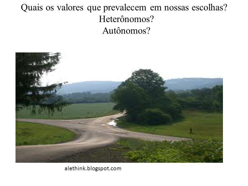 Quais os valores que prevalecem em nossas escolhas? Heterônomos? Autônomos? alethink.blogspot.com