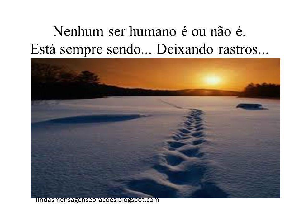 Nenhum ser humano é ou não é. Está sempre sendo... Deixando rastros... lindasmensagenseoracoes.blogspot.com