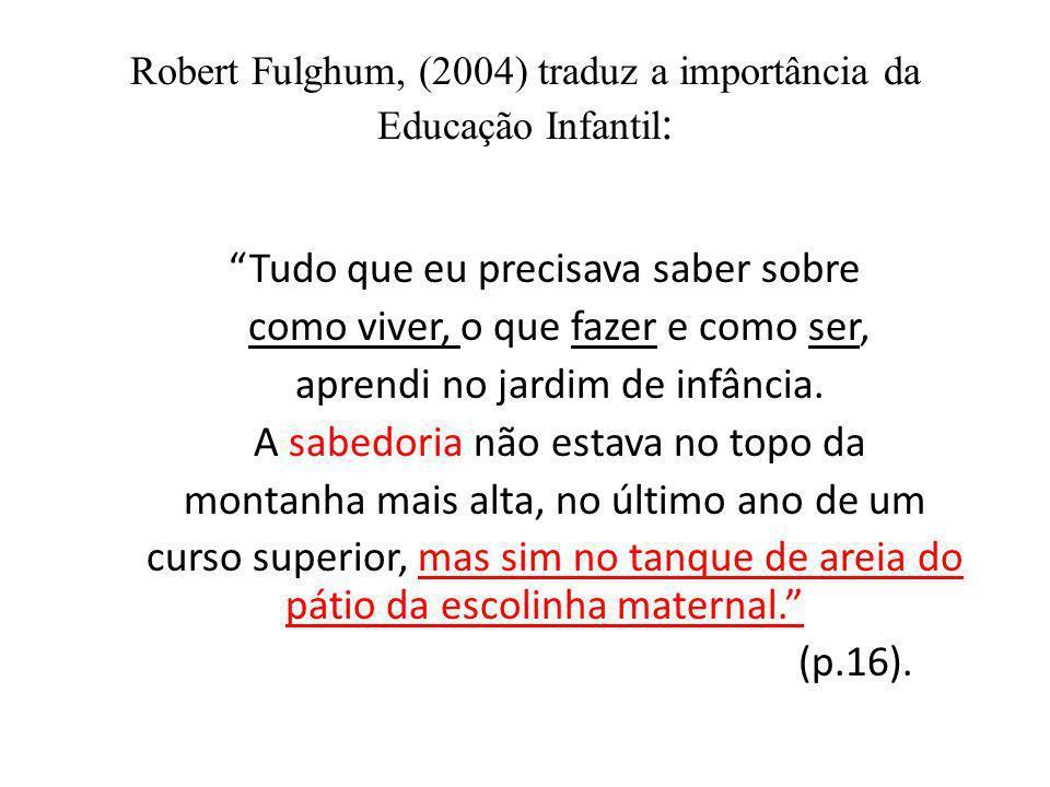 Robert Fulghum, (2004) traduz a importância da Educação Infantil : Tudo que eu precisava saber sobre como viver, o que fazer e como ser, aprendi no ja