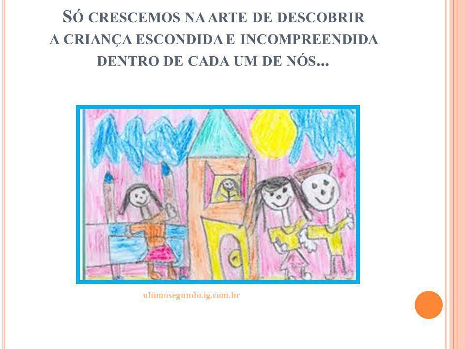 S Ó CRESCEMOS NA ARTE DE DESCOBRIR A CRIANÇA ESCONDIDA E INCOMPREENDIDA DENTRO DE CADA UM DE NÓS... ultimosegundo.ig.com.br