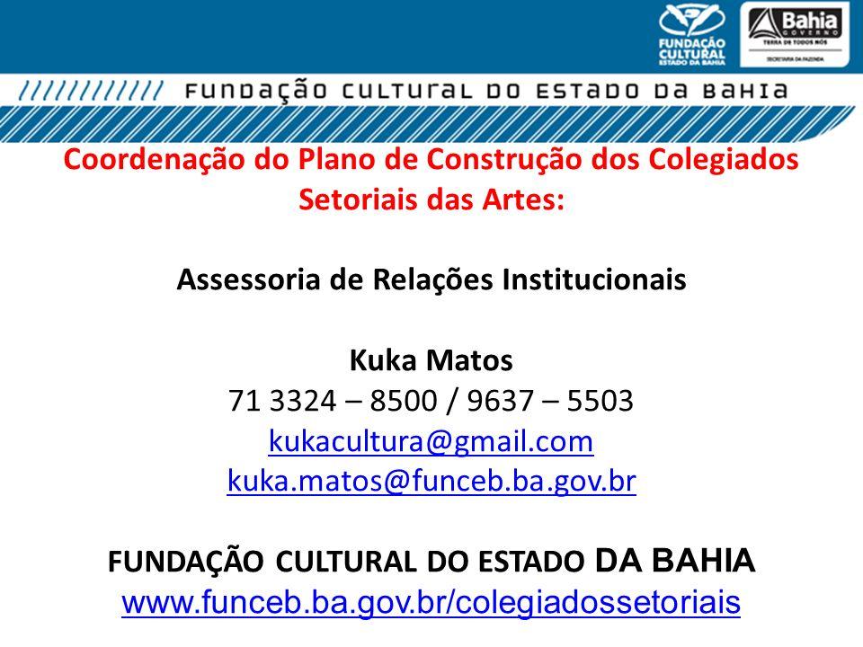 Coordenação do Plano de Construção dos Colegiados Setoriais das Artes: Assessoria de Relações Institucionais Kuka Matos 71 3324 – 8500 / 9637 – 5503 kukacultura@gmail.com kuka.matos@funceb.ba.gov.br FUNDAÇÃO CULTURAL DO ESTADO DA BAHIA www.funceb.ba.gov.br/colegiadossetoriais