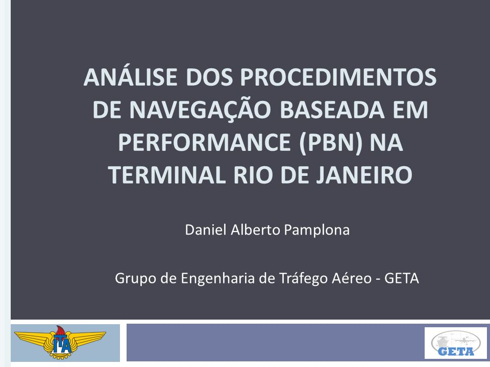ANÁLISE DOS PROCEDIMENTOS DE NAVEGAÇÃO BASEADA EM PERFORMANCE (PBN) NA TERMINAL RIO DE JANEIRO Daniel Alberto Pamplona Grupo de Engenharia de Tráfego Aéreo - GETA