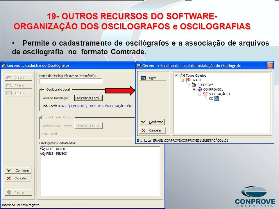 19- OUTROS RECURSOS DO SOFTWARE- ORGANIZAÇÃO DOS OSCILOGRAFOS e OSCILOGRAFIAS Permite o cadastramento de oscilógrafos e a associação de arquivos de os