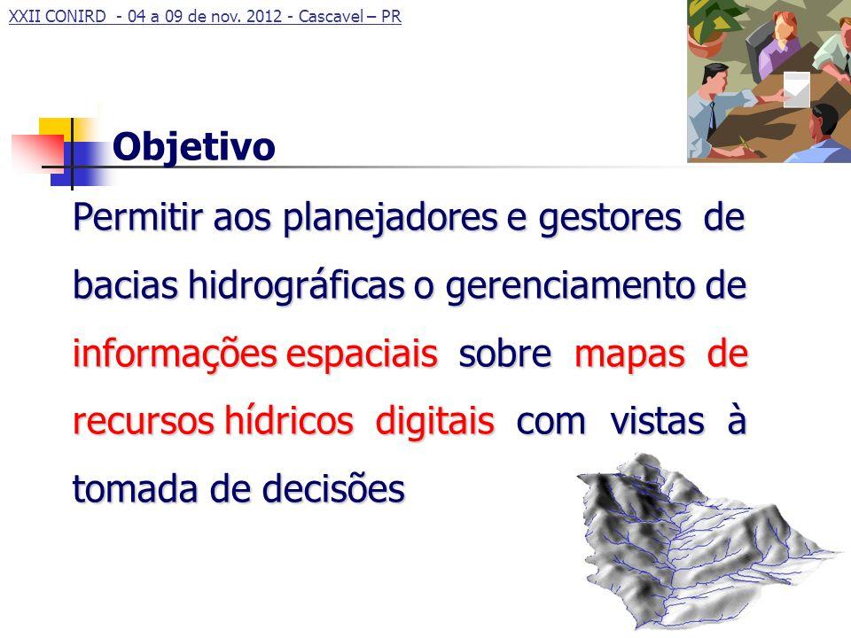 XXII CONIRD - 04 a 09 de nov. 2012 - Cascavel – PR Permitir aos planejadores e gestores de bacias hidrográficas o gerenciamento de informações espacia