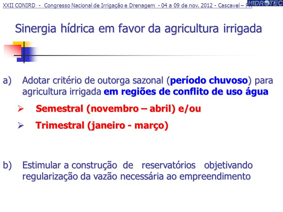 Sinergia hídrica em favor da agricultura irrigada a)Adotar critério de outorga sazonal (período chuvoso) para agricultura irrigada em regiões de conflito de uso água Semestral (novembro – abril) e/ou Semestral (novembro – abril) e/ou Trimestral (janeiro - março) Trimestral (janeiro - março) b)Estimular a construção de reservatórios objetivando regularização da vazão necessária ao empreendimento XXII CONIRD - Congresso Nacional de Irrigação e Drenagem - 04 a 09 de nov.