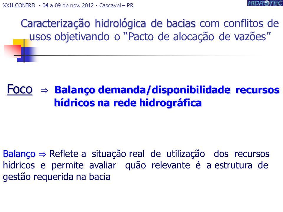Foco Balanço demanda/disponibilidade recursos hídricos na rede hidrográfica Foco Balanço demanda/disponibilidade recursos hídricos na rede hidrográfica Balanço Balanço Reflete a situação real de utilização dos recursos hídricos e permite avaliar quão relevante é a estrutura de gestão requerida na bacia Caracterização hidrológica de bacias Caracterização hidrológica de bacias com conflitos de usos objetivando o Pacto de alocação de vazões XXII CONIRD - 04 a 09 de nov.