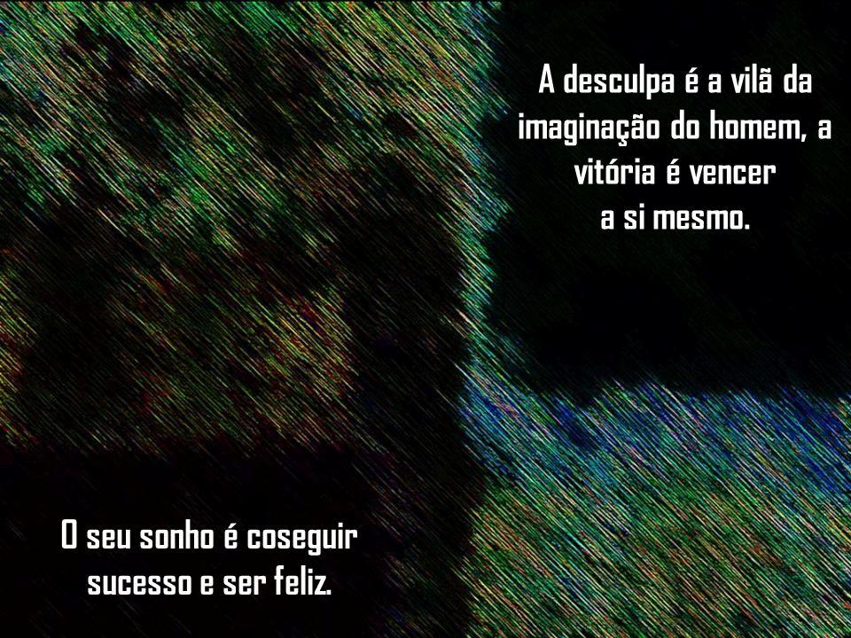A desculpa é a vilã da imaginação do homem, a vitória é vencer a si mesmo.
