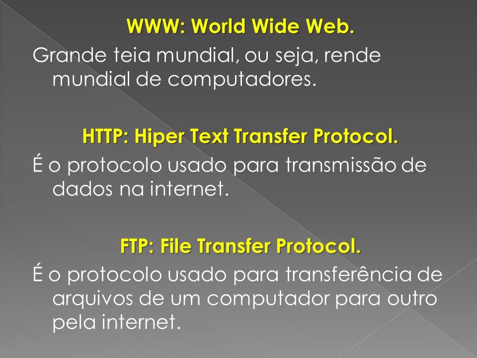 WWW: World Wide Web. Grande teia mundial, ou seja, rende mundial de computadores. HTTP: Hiper Text Transfer Protocol. É o protocolo usado para transmi