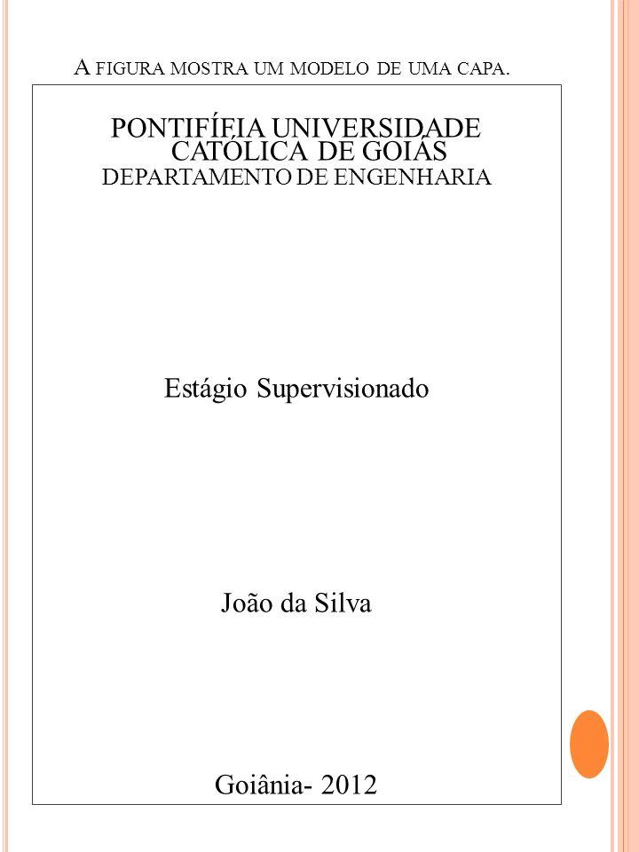 A FIGURA MOSTRA UM MODELO DE UMA CAPA. PONTIFÍFIA UNIVERSIDADE CATÓLICA DE GOIÁS DEPARTAMENTO DE ENGENHARIA Estágio Supervisionado João da Silva Goiân