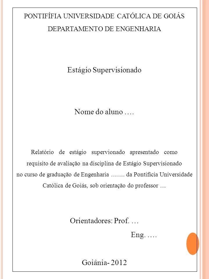 PONTIFÍFIA UNIVERSIDADE CATÓLICA DE GOIÁS DEPARTAMENTO DE ENGENHARIA Estágio Supervisionado Nome do aluno …. Relatório de estágio supervionado apresen