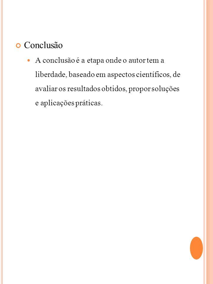 Conclusão A conclusão é a etapa onde o autor tem a liberdade, baseado em aspectos científicos, de avaliar os resultados obtidos, propor soluções e apl