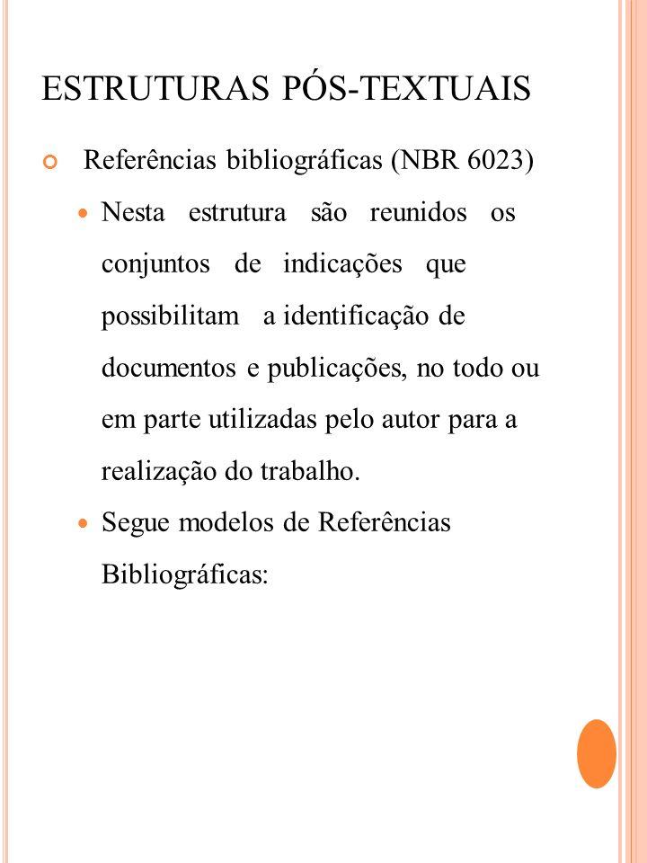 ESTRUTURAS PÓS-TEXTUAIS Referências bibliográficas (NBR 6023) Nesta estrutura são reunidos os conjuntos de indicações que possibilitam a identificação