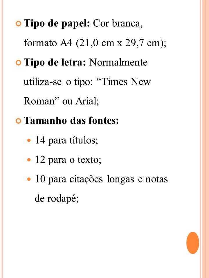 Tipo de papel: Cor branca, formato A4 (21,0 cm x 29,7 cm); Tipo de letra: Normalmente utiliza-se o tipo: Times New Roman ou Arial; Tamanho das fontes: